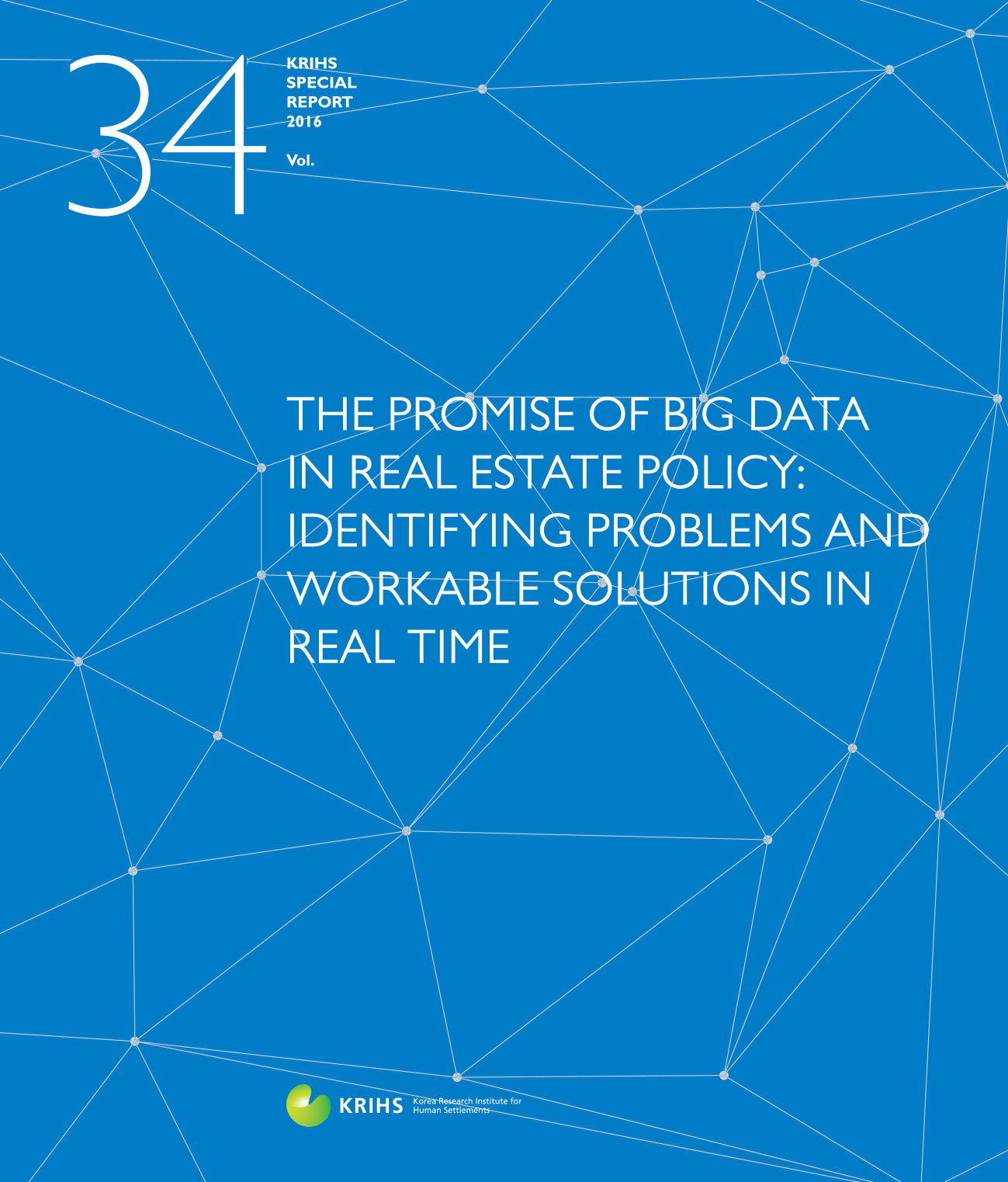 [KRIHS SPECIAL REPORT 34] THE PROMISE OF BIG DATA IN REAL ESTATE POLICY: IDENTIFYING PROBLEMS AND WORKABLE SOLUTIONS IN REAL TIME표지