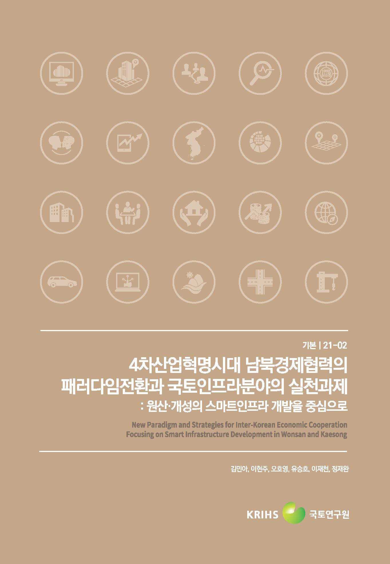 4차산업혁명시대 남북경제협력의 패러다임전환과 국토인프라분야의 실천과제: 원산·개성의 스마트인프라 개발을 중심으로 (New Paradigm and Strategies for Inter-Korean Economic Cooperation Focusing on Smart Infrastructure Development in Wonsan and Kaesong)